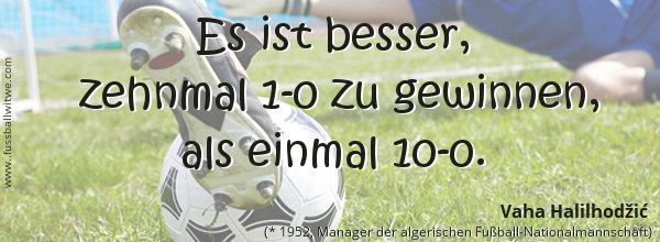 Es ist besser zehnmal 1-0 zu gewinnen als einmal 10-0. Vaha Halilhodzic