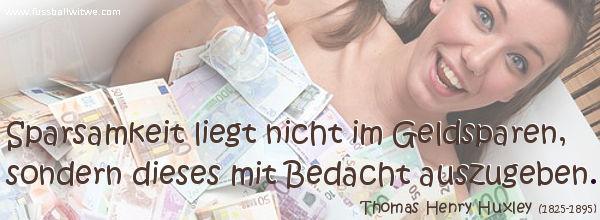 Sparsamkeit liegt nicht im Geldsparen, sondern dieses mit Bedacht auszugeben - Thomas Henry Huxley